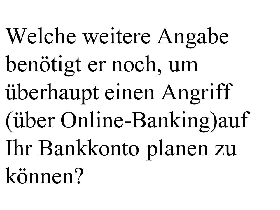 Welche weitere Angabe benötigt er noch, um überhaupt einen Angriff (über Online-Banking)auf Ihr Bankkonto planen zu können?