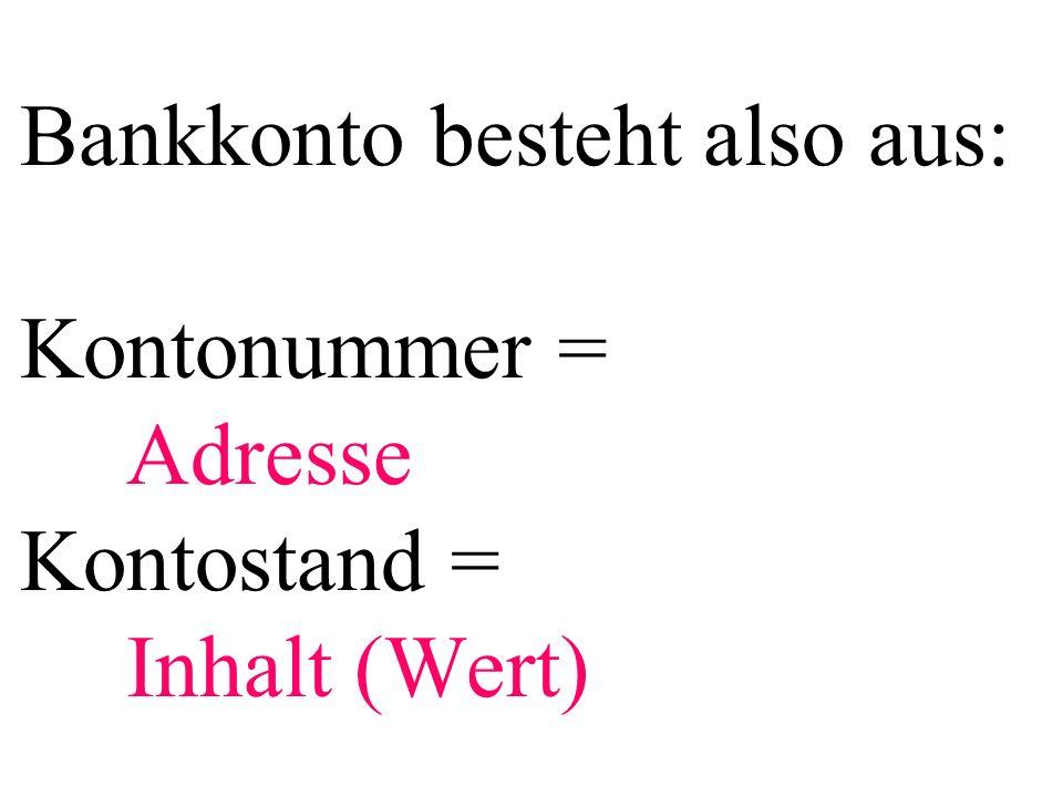 Bankkonto besteht also aus: Kontonummer = Adresse Kontostand = Inhalt (Wert)