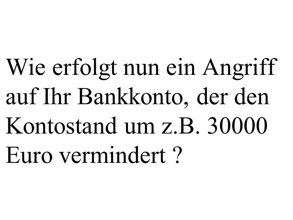 Wie erfolgt nun ein Angriff auf Ihr Bankkonto, der den Kontostand um z.B. 30000 Euro vermindert ?