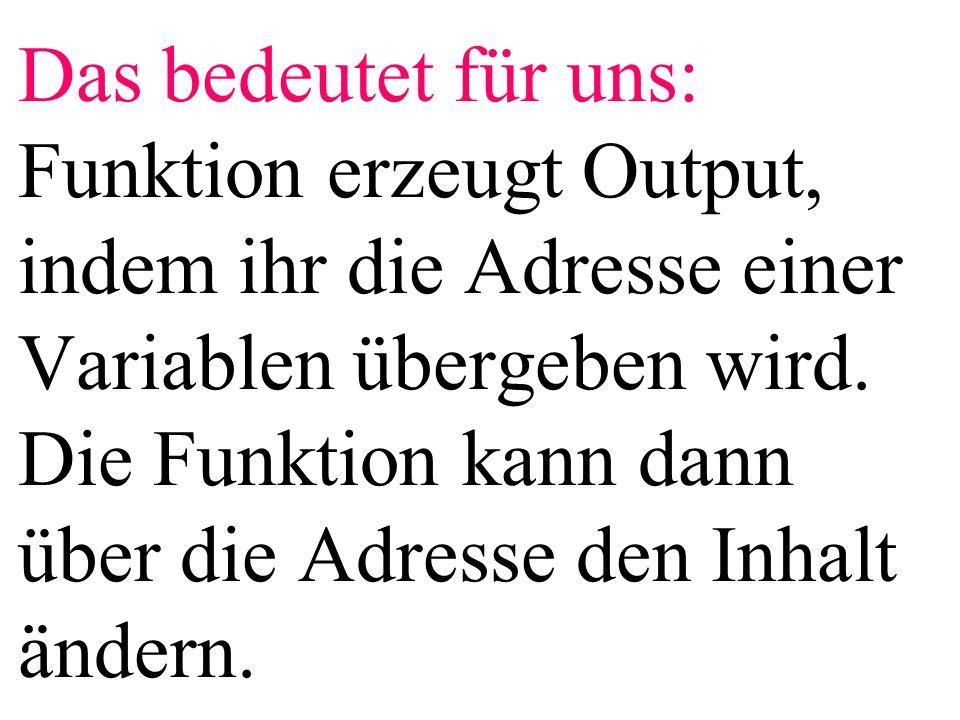 Das bedeutet für uns: Funktion erzeugt Output, indem ihr die Adresse einer Variablen übergeben wird. Die Funktion kann dann über die Adresse den Inhal