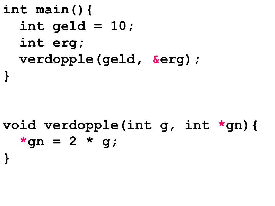 int main(){ int geld = 10; int erg; verdopple(geld, &erg); } void verdopple(int g, int *gn){ *gn = 2 * g; }