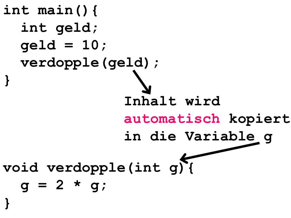 int main(){ int geld; geld = 10; verdopple(geld); } Inhalt wird automatisch kopiert in die Variable g void verdopple(int g){ g = 2 * g; }