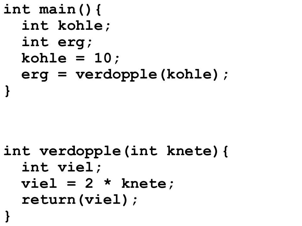 int main(){ int kohle; int erg; kohle = 10; erg = verdopple(kohle); } int verdopple(int knete){ int viel; viel = 2 * knete; return(viel); }