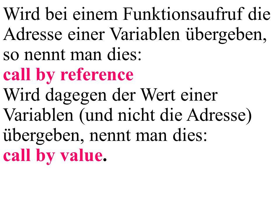 Wird bei einem Funktionsaufruf die Adresse einer Variablen übergeben, so nennt man dies: call by reference Wird dagegen der Wert einer Variablen (und