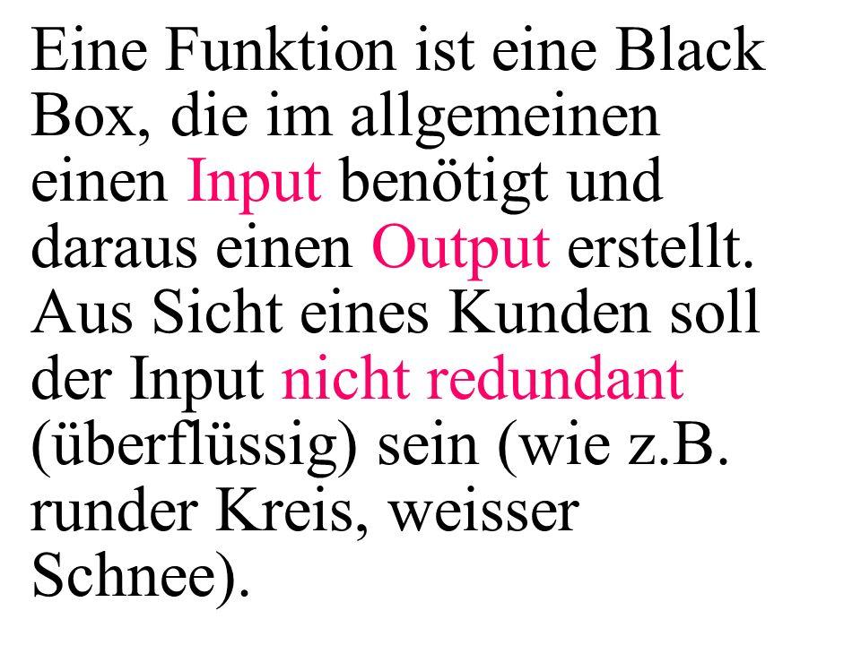 Eine Funktion ist eine Black Box, die im allgemeinen einen Input benötigt und daraus einen Output erstellt. Aus Sicht eines Kunden soll der Input nich