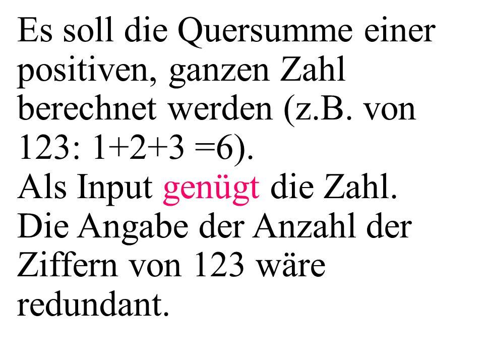 Es soll die Quersumme einer positiven, ganzen Zahl berechnet werden (z.B. von 123: 1+2+3 =6). Als Input genügt die Zahl. Die Angabe der Anzahl der Zif
