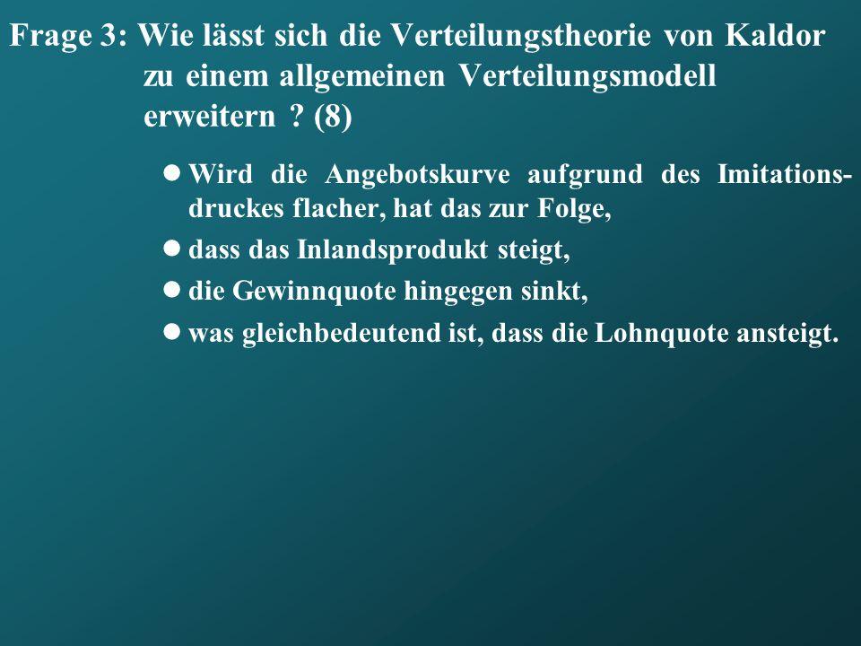 Frage 3: Wie lässt sich die Verteilungstheorie von Kaldor zu einem allgemeinen Verteilungsmodell erweitern ? (8) Wird die Angebotskurve aufgrund des I