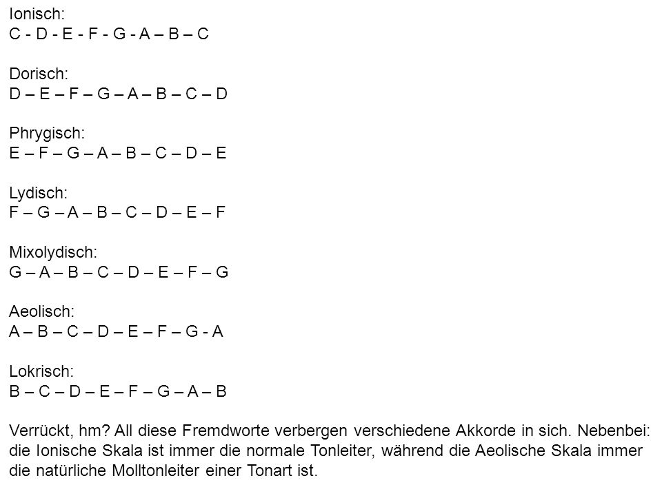 Ionisch: C - D - E - F - G - A – B – C Dorisch: D – E – F – G – A – B – C – D Phrygisch: E – F – G – A – B – C – D – E Lydisch: F – G – A – B – C – D