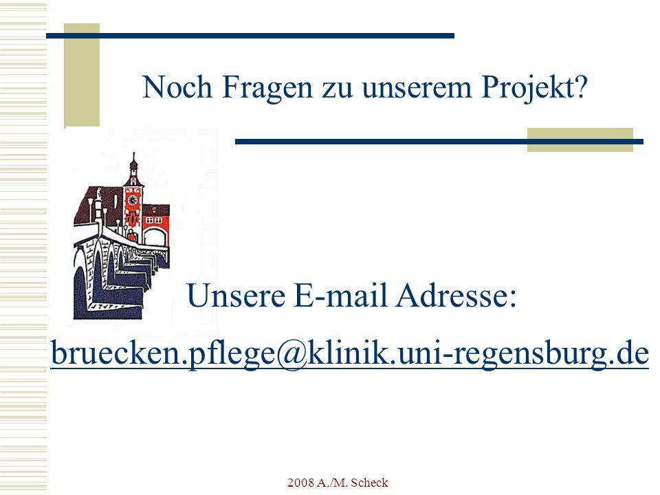 2008 A./M. Scheck Noch Fragen zu unserem Projekt? Unsere E-mail Adresse: bruecken.pflege@klinik.uni-regensburg.de