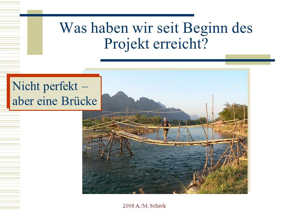 2008 A./M. Scheck Was haben wir seit Beginn des Projekt erreicht? Nicht perfekt – aber eine Brücke Nicht perfekt – aber eine Brücke