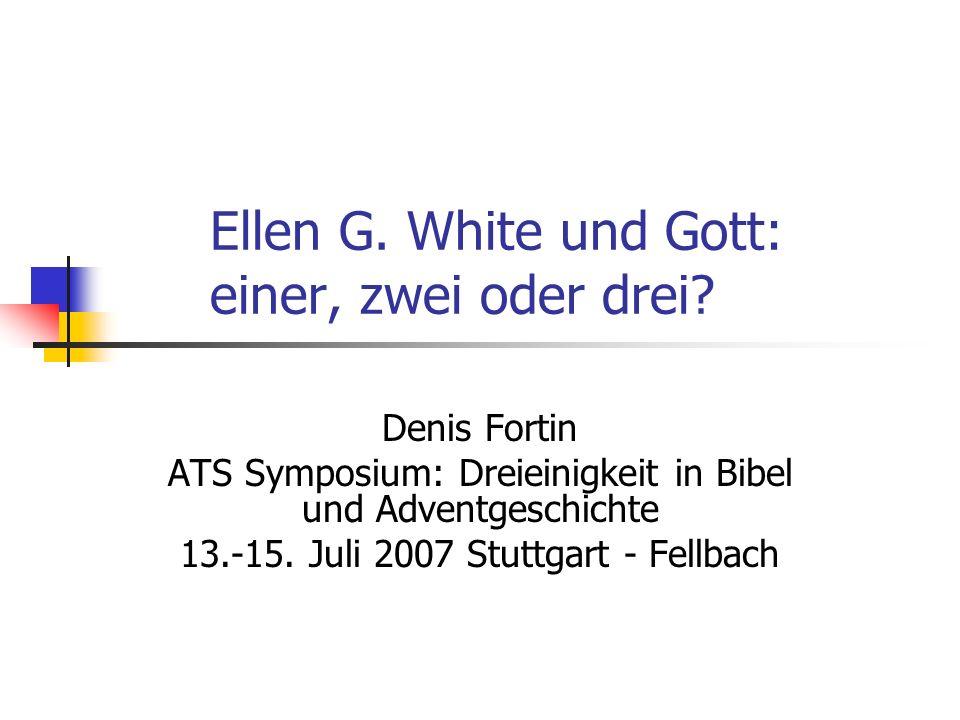 Ellen G. White und Gott: einer, zwei oder drei? Denis Fortin ATS Symposium: Dreieinigkeit in Bibel und Adventgeschichte 13.-15. Juli 2007 Stuttgart -