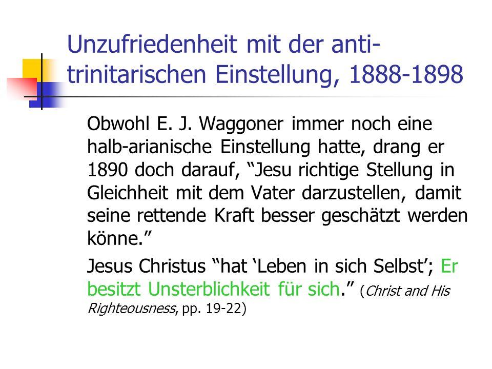 Unzufriedenheit mit der anti- trinitarischen Einstellung, 1888-1898 Obwohl E. J. Waggoner immer noch eine halb-arianische Einstellung hatte, drang er