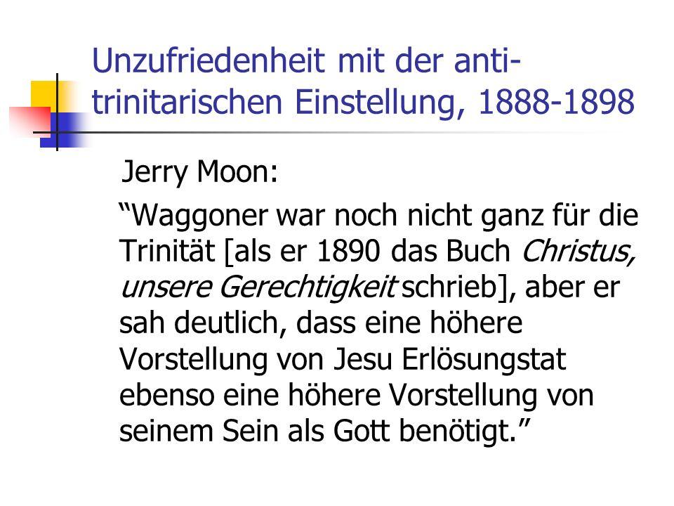 Unzufriedenheit mit der anti- trinitarischen Einstellung, 1888-1898 Jerry Moon: Waggoner war noch nicht ganz für die Trinität [als er 1890 das Buch Ch