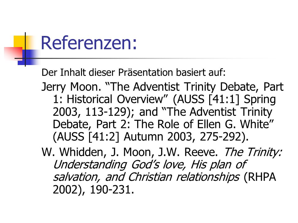 Referenzen: Der Inhalt dieser Präsentation basiert auf: Jerry Moon. The Adventist Trinity Debate, Part 1: Historical Overview (AUSS [41:1] Spring 2003