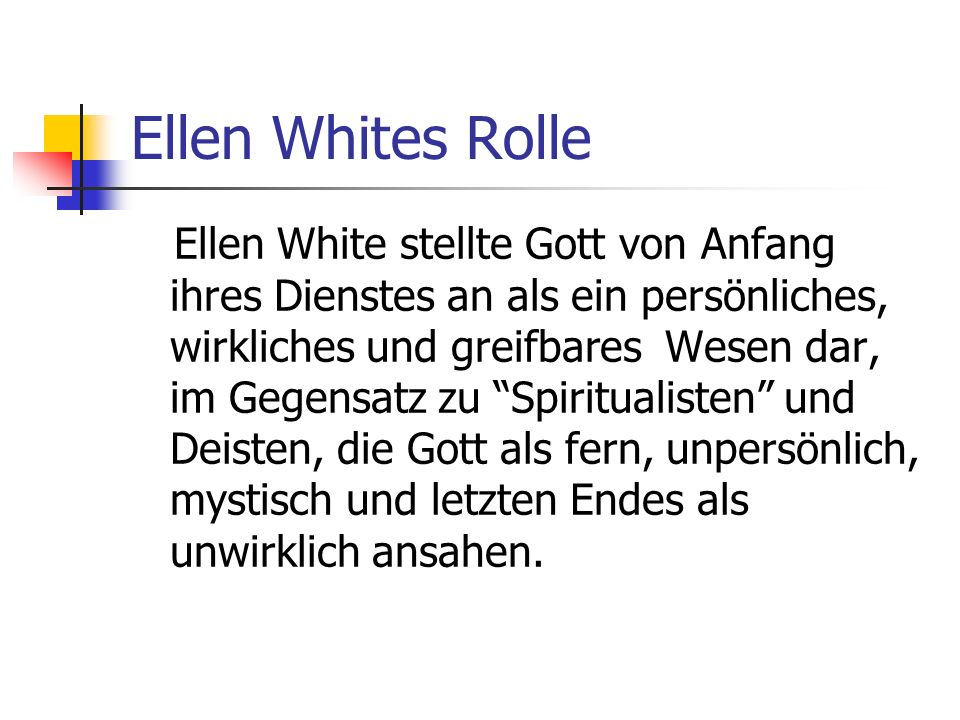 Ellen Whites Rolle Ellen White stellte Gott von Anfang ihres Dienstes an als ein persönliches, wirkliches und greifbares Wesen dar, im Gegensatz zu Sp