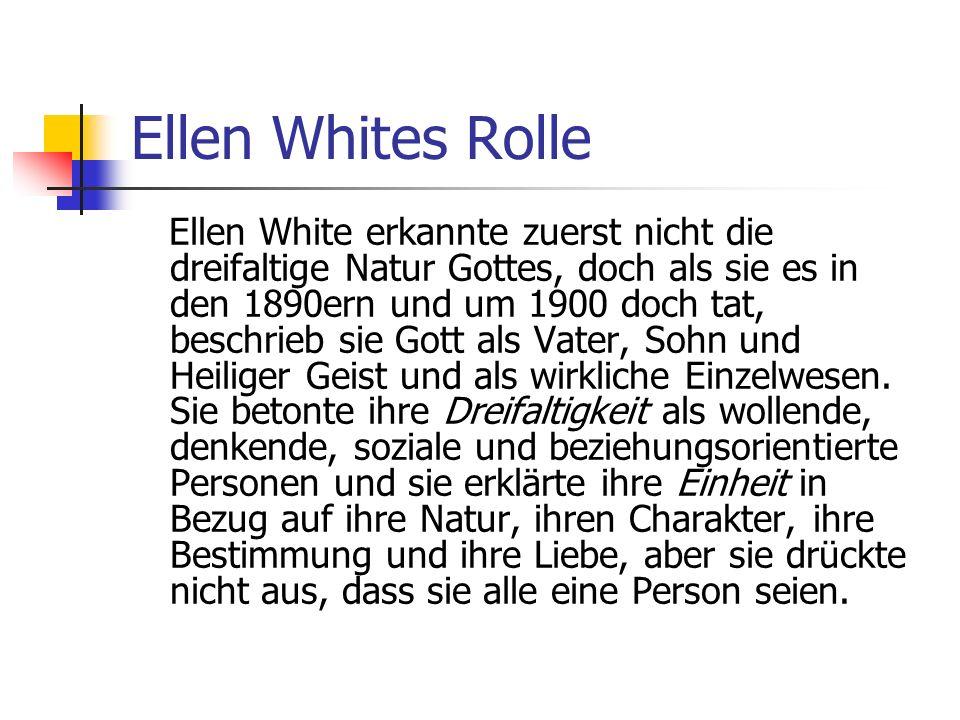 Ellen Whites Rolle Ellen White erkannte zuerst nicht die dreifaltige Natur Gottes, doch als sie es in den 1890ern und um 1900 doch tat, beschrieb sie