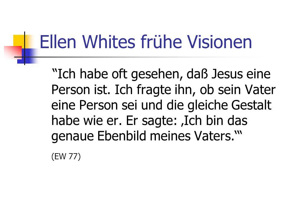Ellen Whites frühe Visionen Ich habe oft gesehen, daß Jesus eine Person ist. Ich fragte ihn, ob sein Vater eine Person sei und die gleiche Gestalt hab