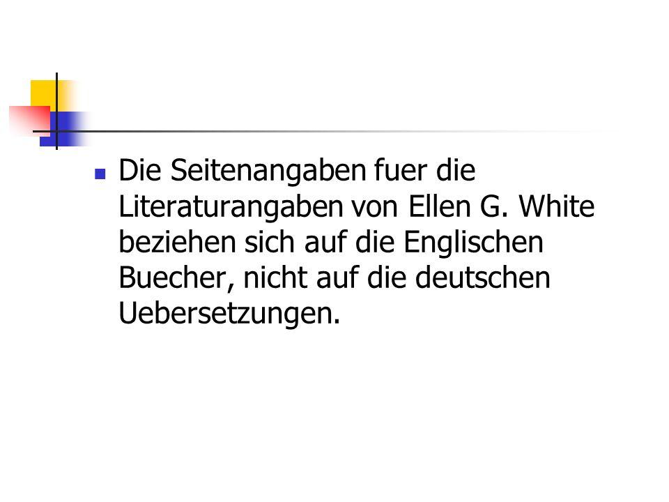 Die Seitenangaben fuer die Literaturangaben von Ellen G. White beziehen sich auf die Englischen Buecher, nicht auf die deutschen Uebersetzungen.