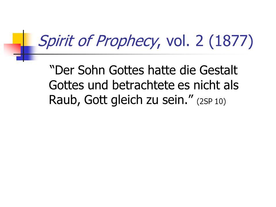 Spirit of Prophecy, vol. 2 (1877) Der Sohn Gottes hatte die Gestalt Gottes und betrachtete es nicht als Raub, Gott gleich zu sein. (2SP 10)