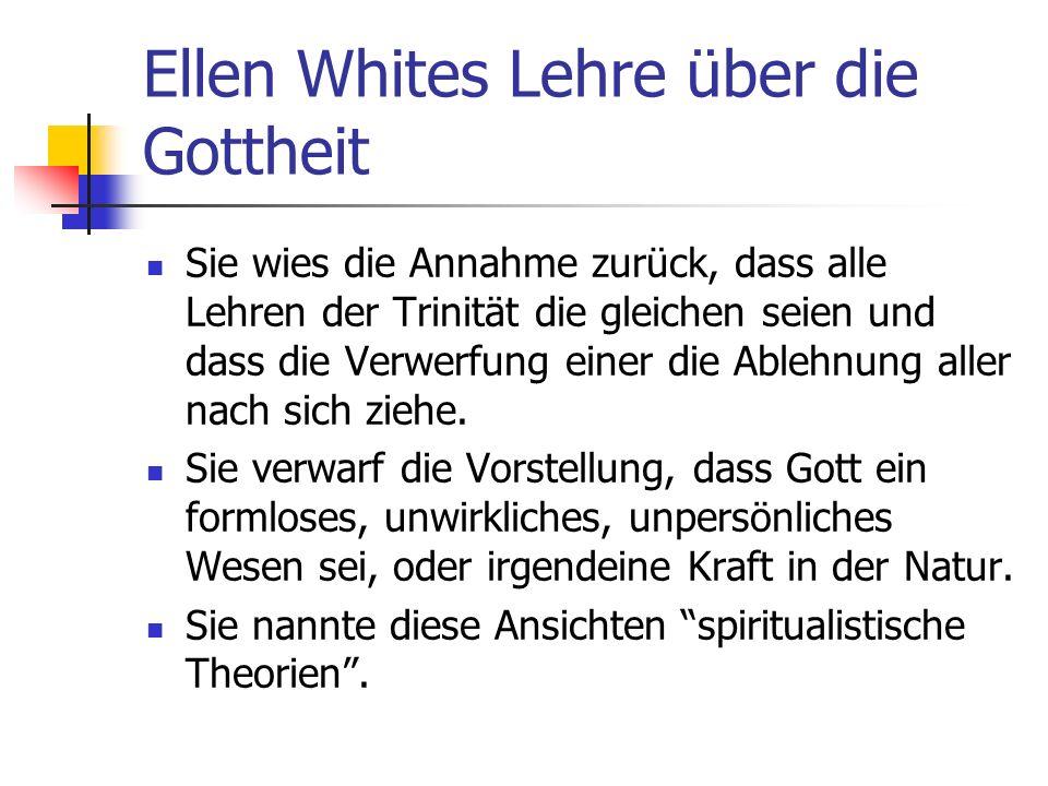 Ellen Whites Lehre über die Gottheit Sie wies die Annahme zurück, dass alle Lehren der Trinität die gleichen seien und dass die Verwerfung einer die A