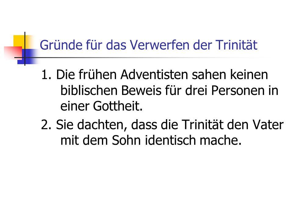 Gründe für das Verwerfen der Trinität 1. Die frühen Adventisten sahen keinen biblischen Beweis für drei Personen in einer Gottheit. 2. Sie dachten, da