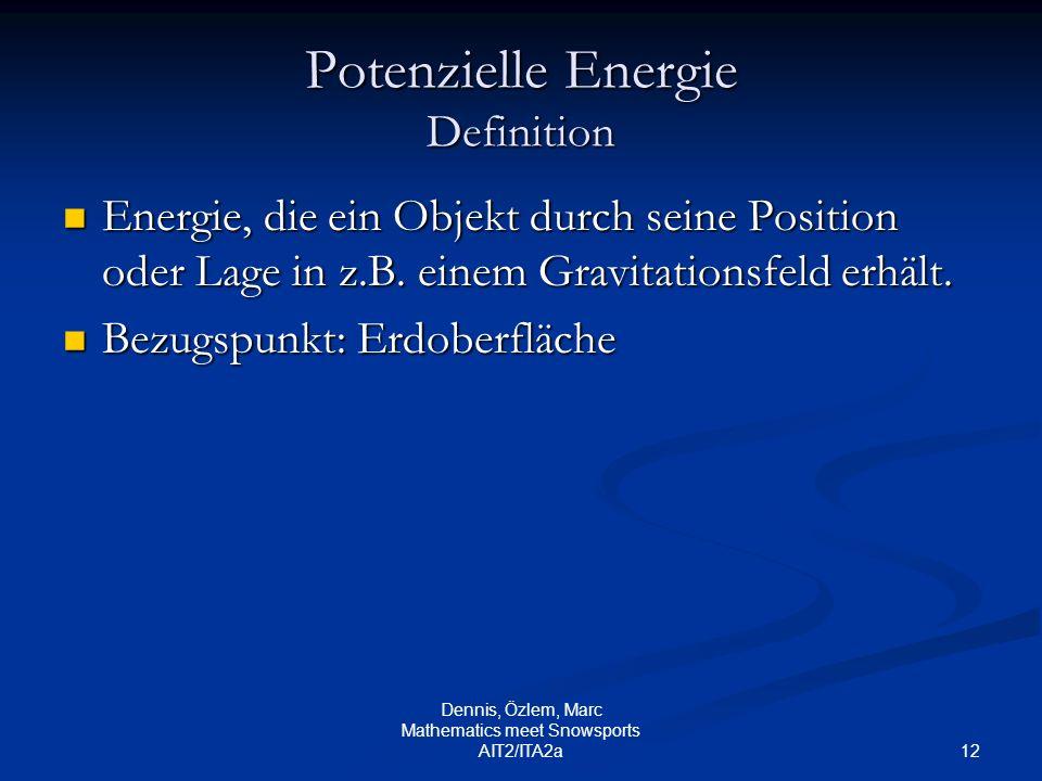 12 Dennis, Özlem, Marc Mathematics meet Snowsports AIT2/ITA2a Potenzielle Energie Definition Energie, die ein Objekt durch seine Position oder Lage in