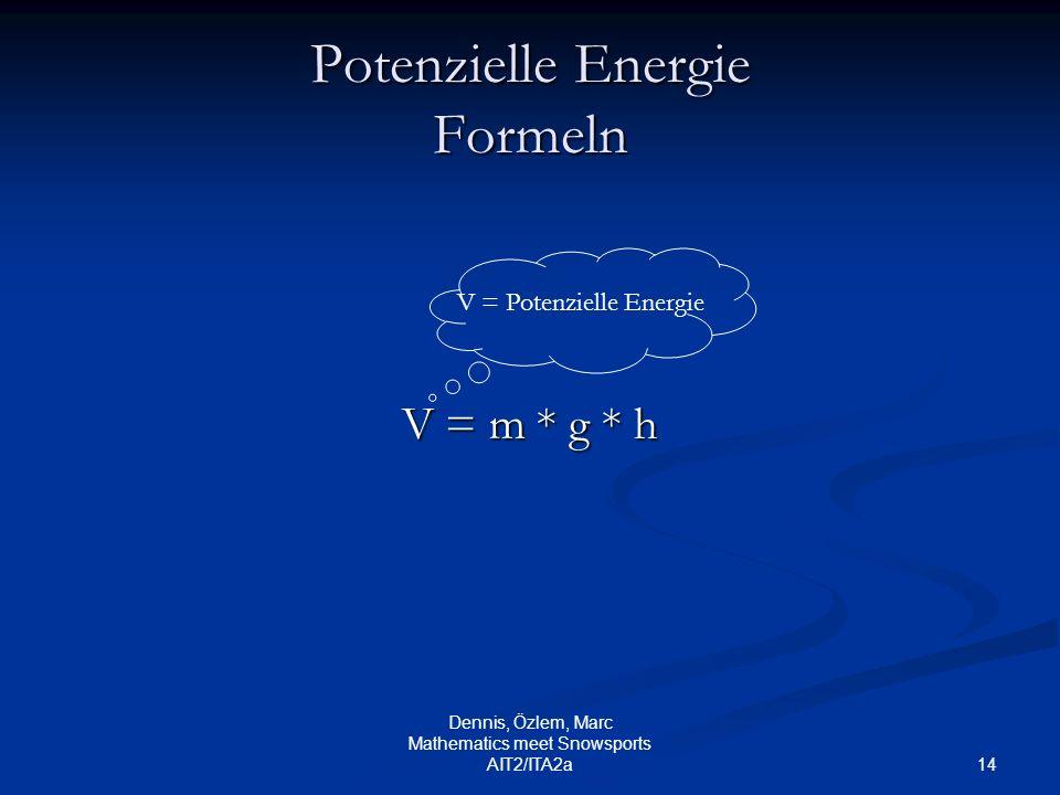 14 Dennis, Özlem, Marc Mathematics meet Snowsports AIT2/ITA2a Potenzielle Energie Formeln V = m * g * h V = Potenzielle Energie