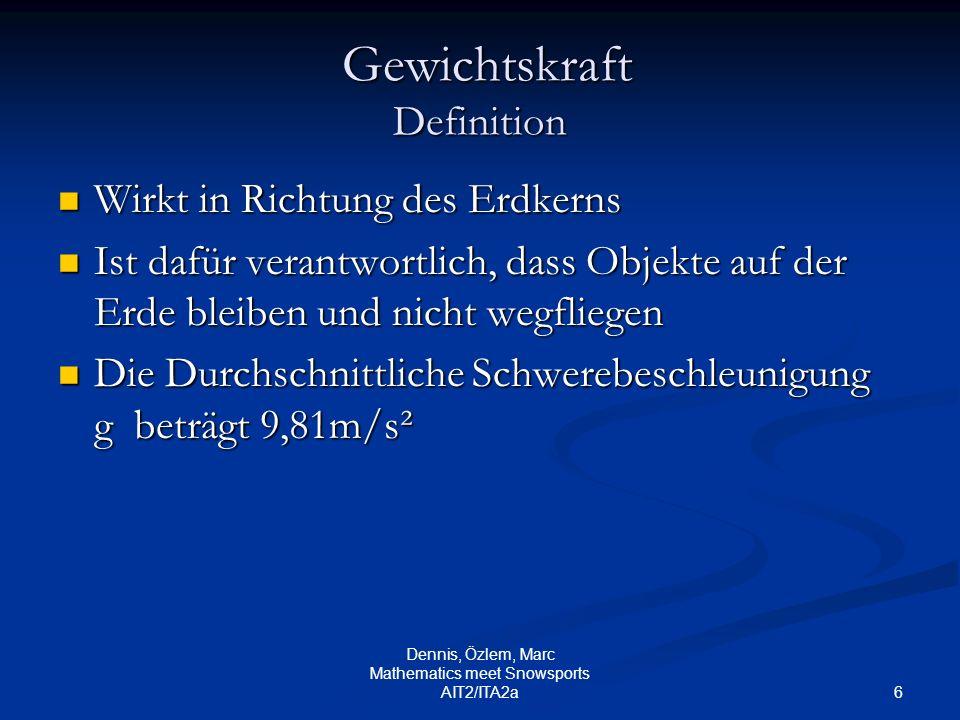 6 Dennis, Özlem, Marc Mathematics meet Snowsports AIT2/ITA2a Gewichtskraft Definition Gewichtskraft Definition Wirkt in Richtung des Erdkerns Wirkt in