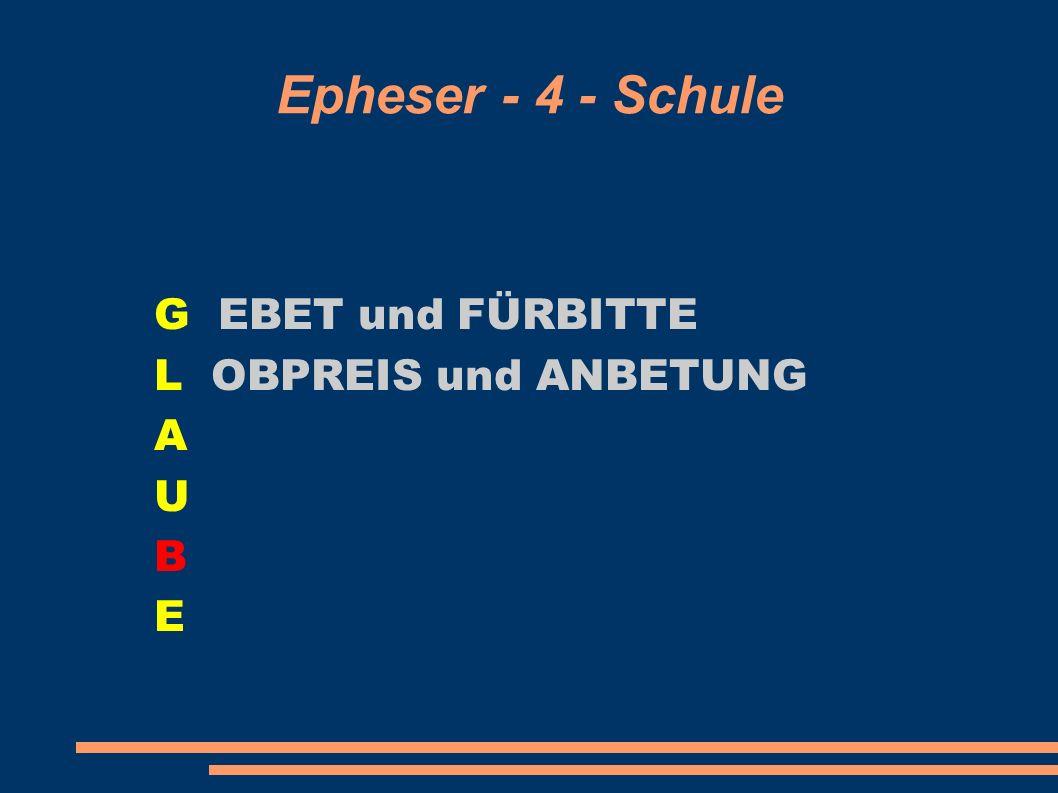 Epheser - 4 - Schule G EBET und FÜRBITTE L OBPREIS und ANBETUNG A U B E