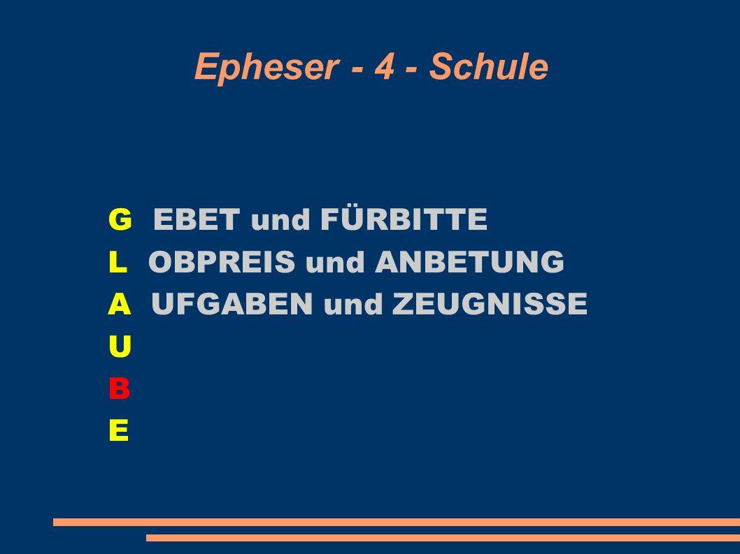 Epheser - 4 - Schule G EBET und FÜRBITTE L OBPREIS und ANBETUNG A UFGABEN und ZEUGNISSE U B E