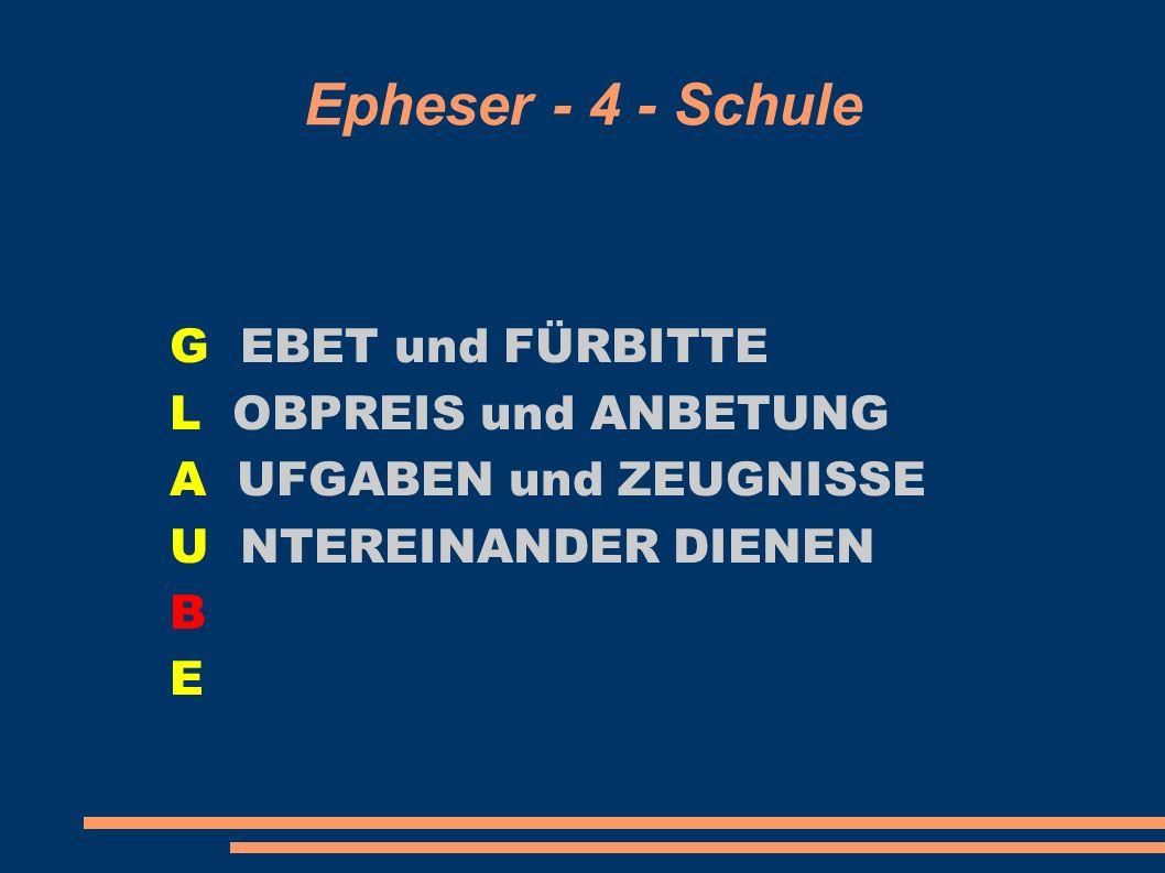 Epheser - 4 - Schule G EBET und FÜRBITTE L OBPREIS und ANBETUNG A UFGABEN und ZEUGNISSE U NTEREINANDER DIENEN B E