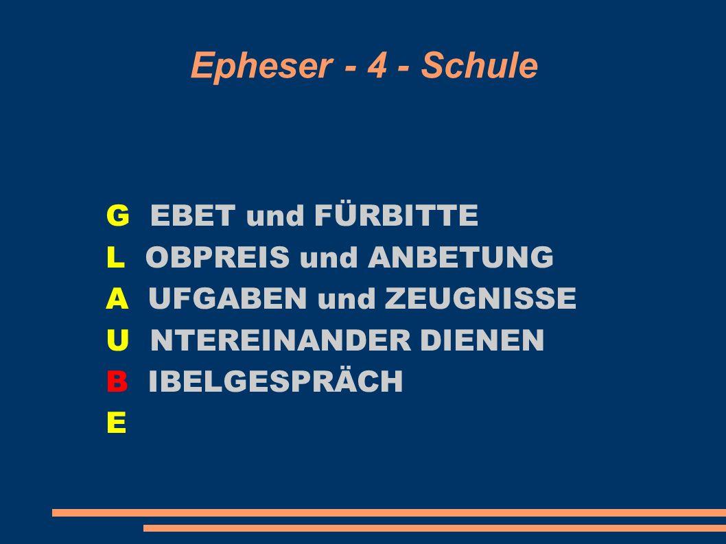 Epheser - 4 - Schule G EBET und FÜRBITTE L OBPREIS und ANBETUNG A UFGABEN und ZEUGNISSE U NTEREINANDER DIENEN B IBELGESPRÄCH E