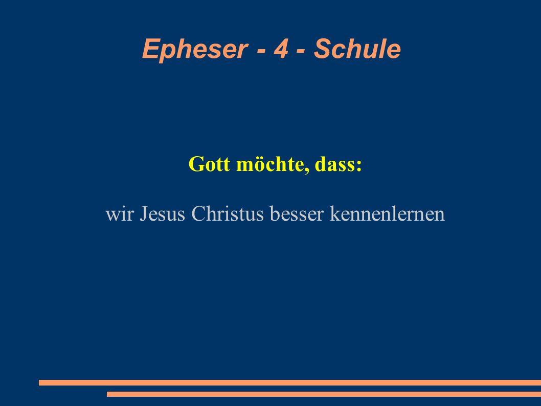 Epheser - 4 - Schule Gott möchte, dass: wir Jesus Christus besser kennenlernen