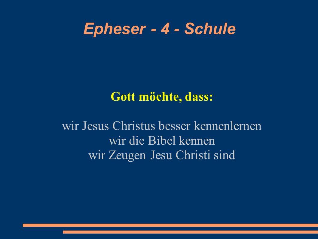 Epheser - 4 - Schule Gott möchte, dass: wir Jesus Christus besser kennenlernen wir die Bibel kennen wir Zeugen Jesu Christi sind