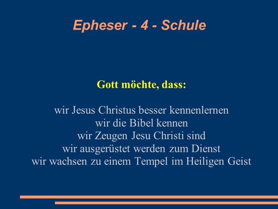 Epheser - 4 - Schule Gott möchte, dass: wir Jesus Christus besser kennenlernen wir die Bibel kennen wir Zeugen Jesu Christi sind wir ausgerüstet werde