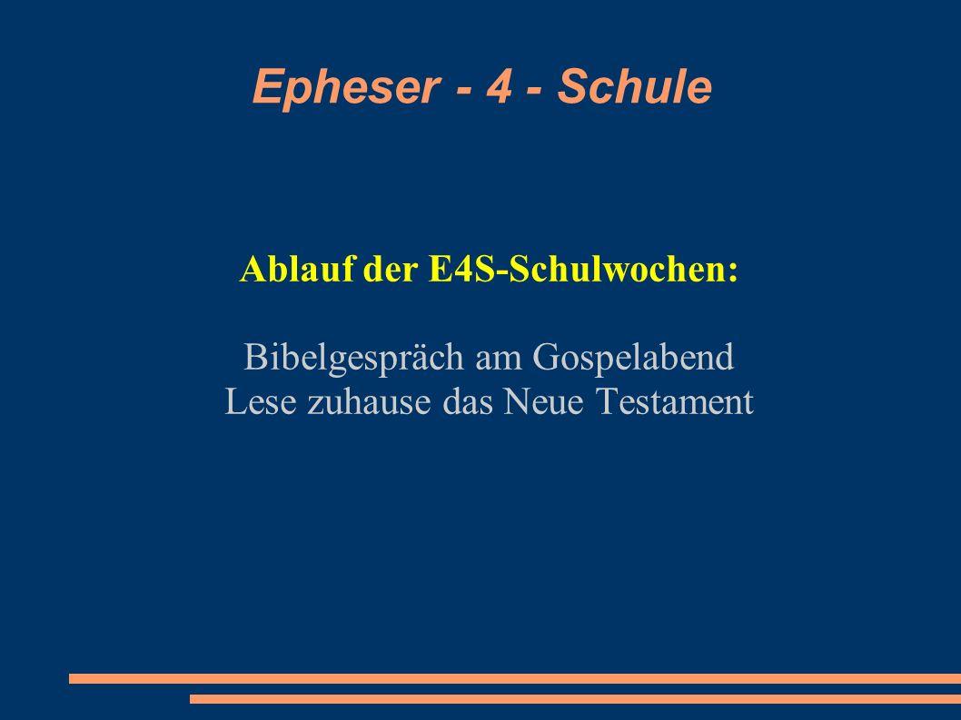Epheser - 4 - Schule Ablauf der E4S-Schulwochen: Bibelgespräch am Gospelabend Lese zuhause das Neue Testament