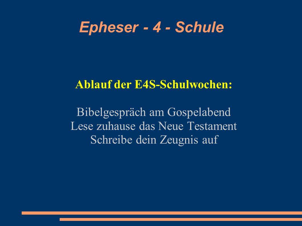 Epheser - 4 - Schule Ablauf der E4S-Schulwochen: Bibelgespräch am Gospelabend Lese zuhause das Neue Testament Schreibe dein Zeugnis auf