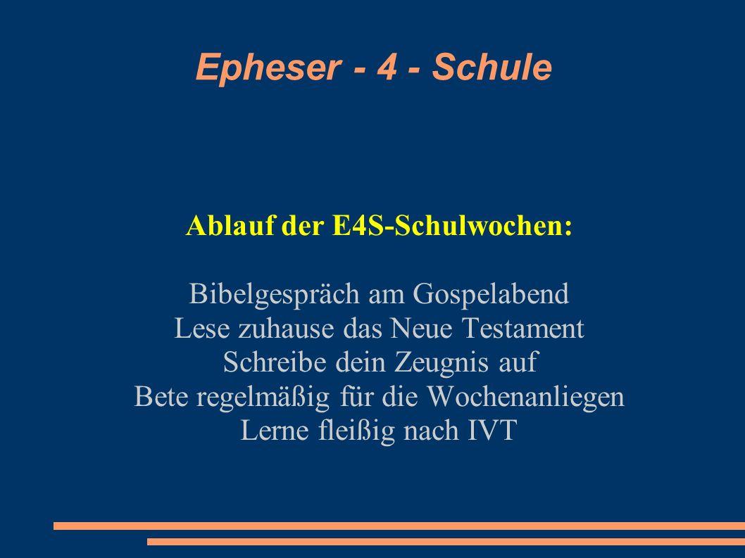 Epheser - 4 - Schule Ablauf der E4S-Schulwochen: Bibelgespräch am Gospelabend Lese zuhause das Neue Testament Schreibe dein Zeugnis auf Bete regelmäßi