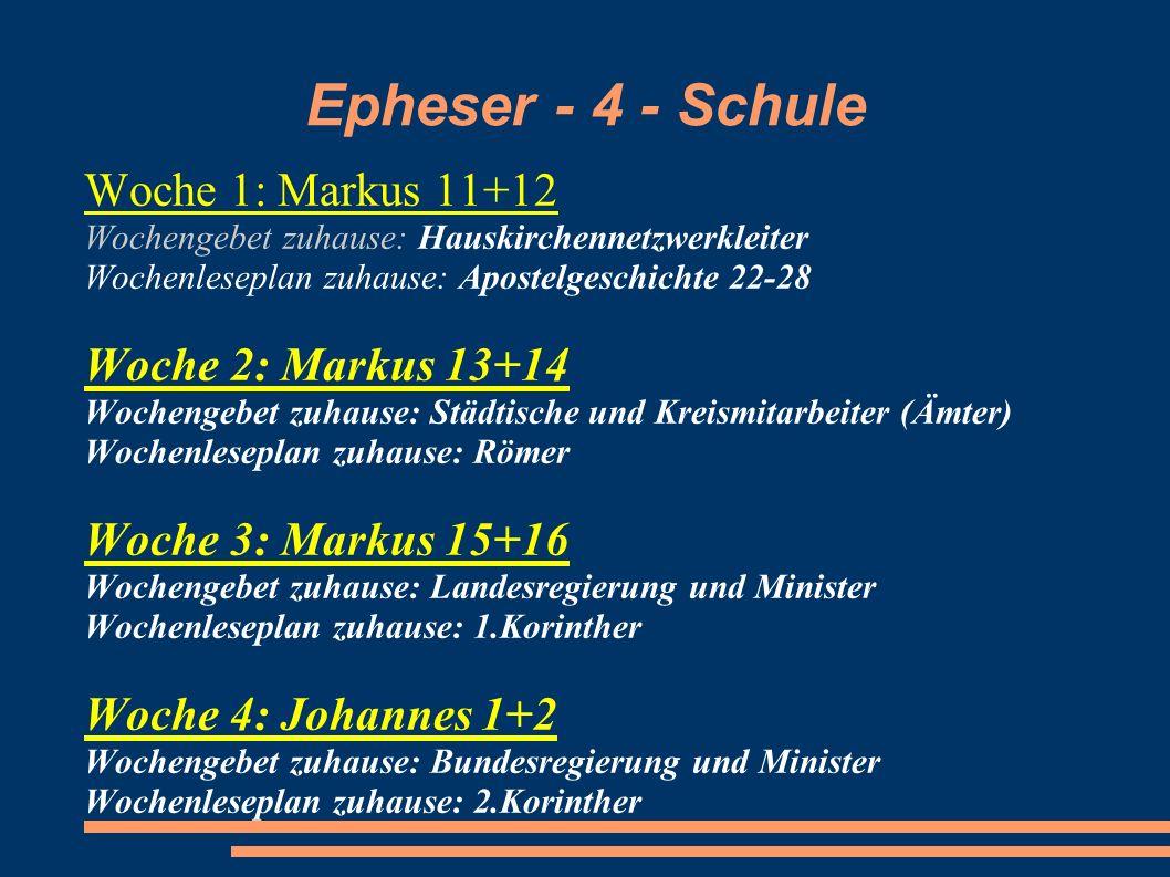 Epheser - 4 - Schule Woche 1: Markus 11+12 Wochengebet zuhause: Hauskirchennetzwerkleiter Wochenleseplan zuhause: Apostelgeschichte 22-28 Woche 2: Mar
