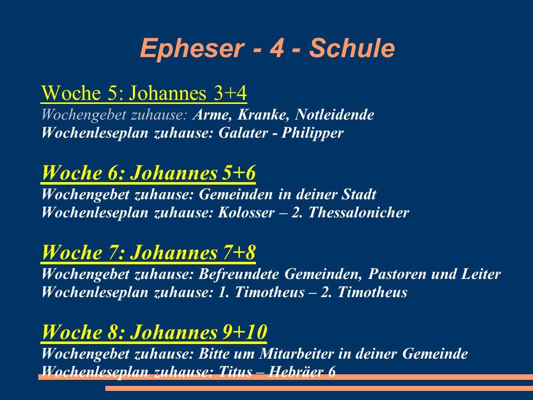 Epheser - 4 - Schule Woche 5: Johannes 3+4 Wochengebet zuhause: Arme, Kranke, Notleidende Wochenleseplan zuhause: Galater - Philipper Woche 6: Johanne