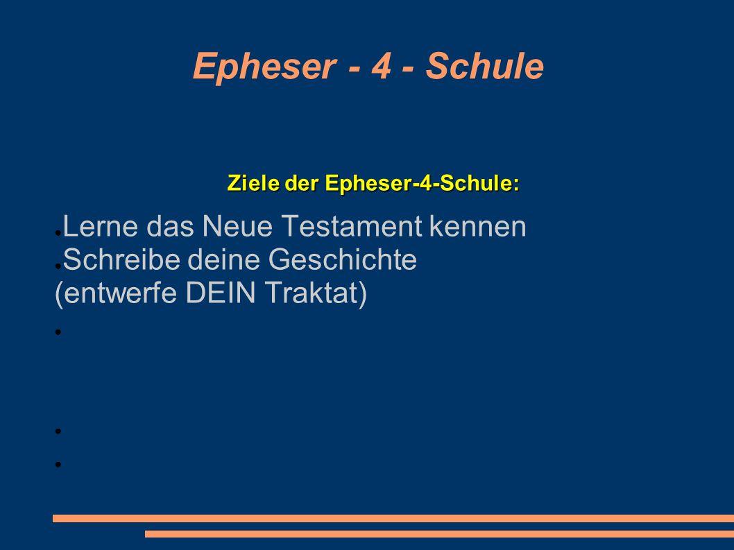 Epheser - 4 - Schule Ziele der Epheser-4-Schule: Lerne das Neue Testament kennen Schreibe deine Geschichte (entwerfe DEIN Traktat)