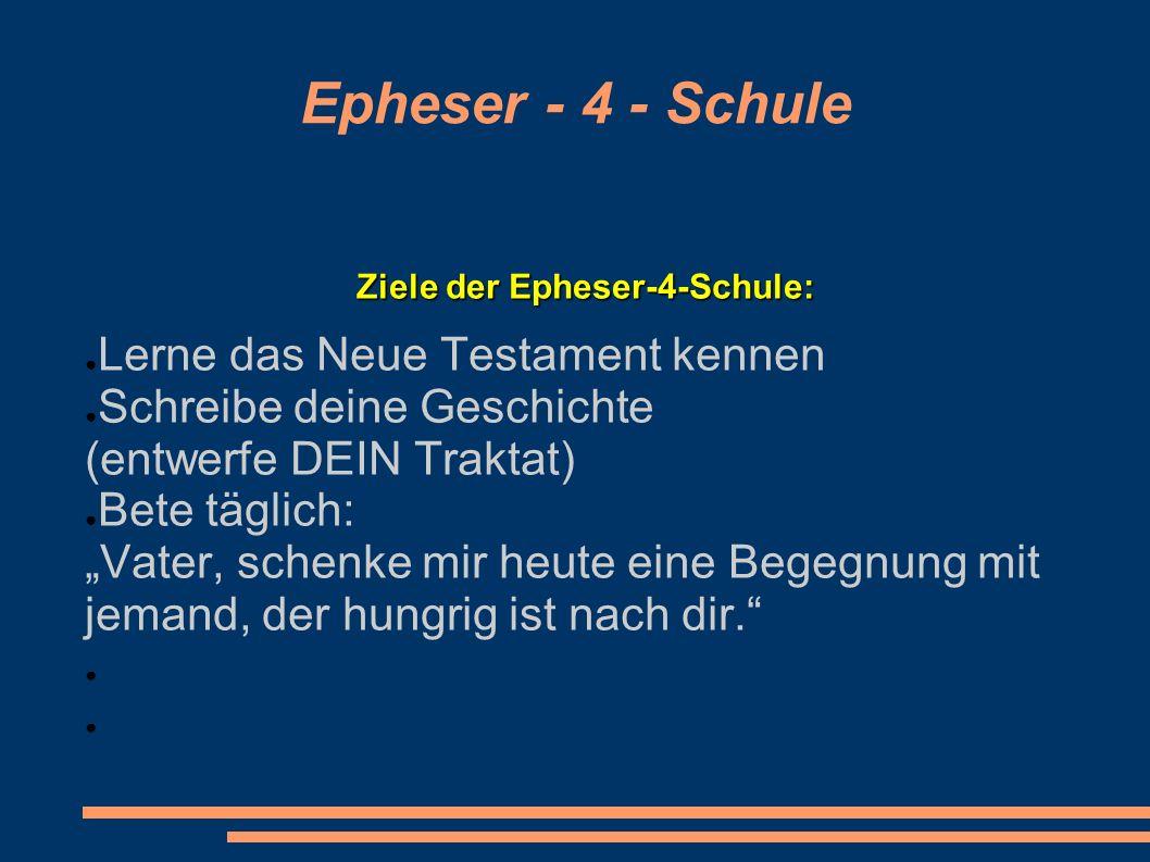 Epheser - 4 - Schule Ziele der Epheser-4-Schule: Lerne das Neue Testament kennen Schreibe deine Geschichte (entwerfe DEIN Traktat) Bete täglich: Vater