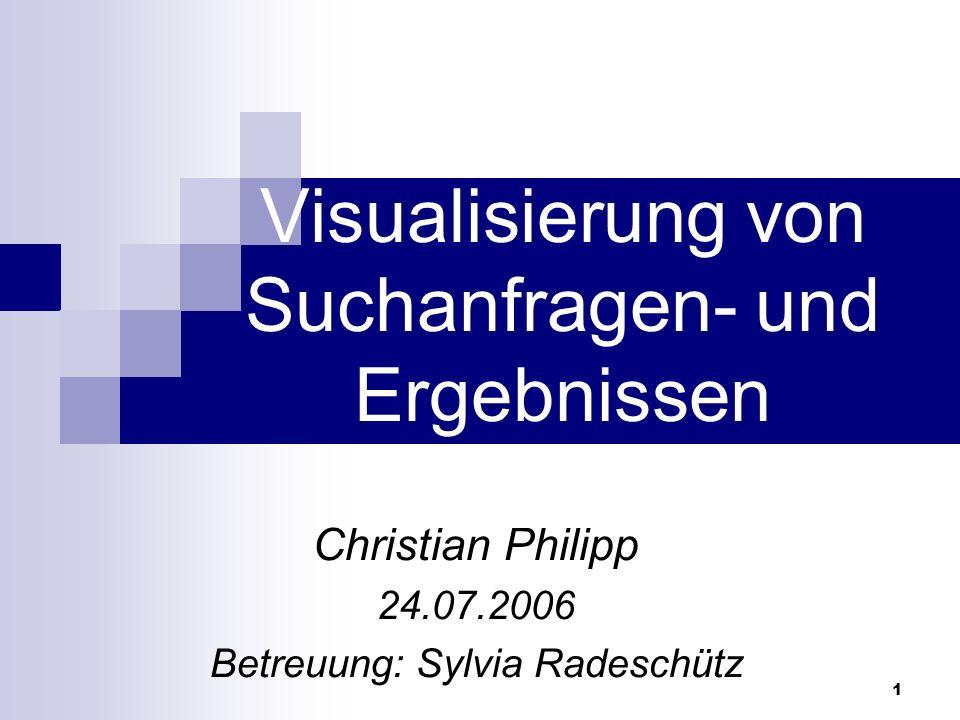 1 Visualisierung von Suchanfragen- und Ergebnissen Christian Philipp 24.07.2006 Betreuung: Sylvia Radeschütz
