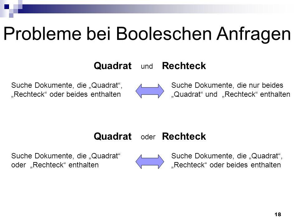18 Probleme bei Booleschen Anfragen QuadratRechteck und Suche Dokumente, die Quadrat, Rechteck oder beides enthalten Suche Dokumente, die nur beides Q