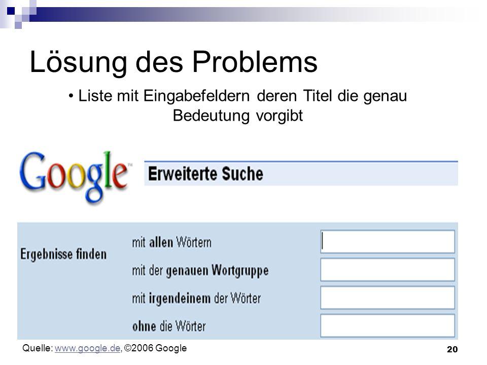 20 Lösung des Problems Liste mit Eingabefeldern deren Titel die genau Bedeutung vorgibt Quelle: www.google.de, ©2006 Googlewww.google.de