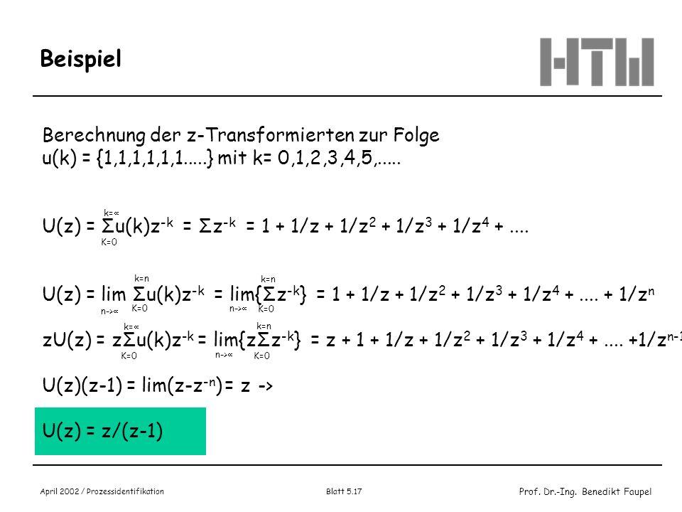 Prof. Dr.-Ing. Benedikt Faupel April 2002 / Prozessidentifikation Blatt 5.17 Beispiel Berechnung der z-Transformierten zur Folge u(k) = {1,1,1,1,1,1..