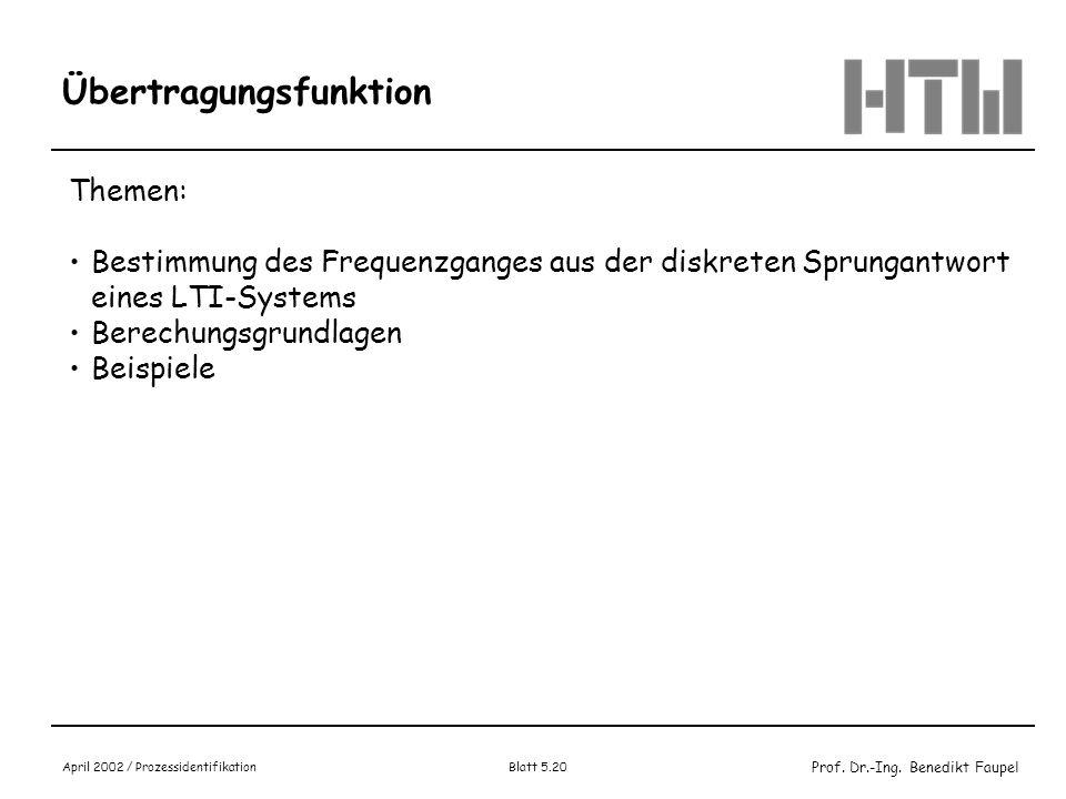 Prof. Dr.-Ing. Benedikt Faupel April 2002 / Prozessidentifikation Blatt 5.20 Übertragungsfunktion Themen: Bestimmung des Frequenzganges aus der diskre