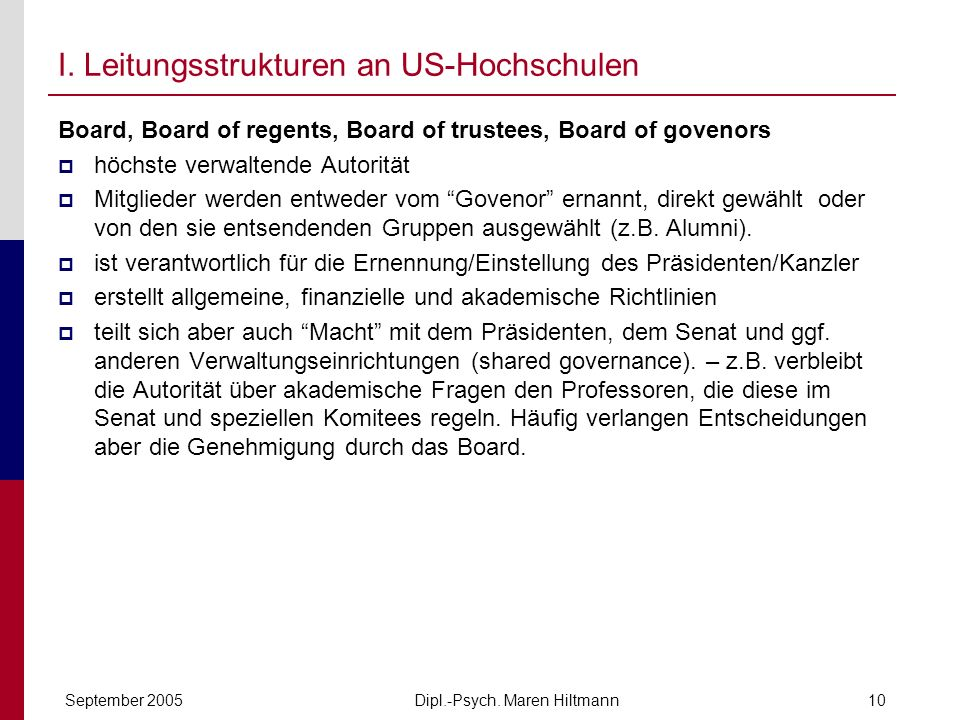 Dipl.-Psych. Maren HiltmannSeptember 200510 I. Leitungsstrukturen an US-Hochschulen Board, Board of regents, Board of trustees, Board of govenors höch