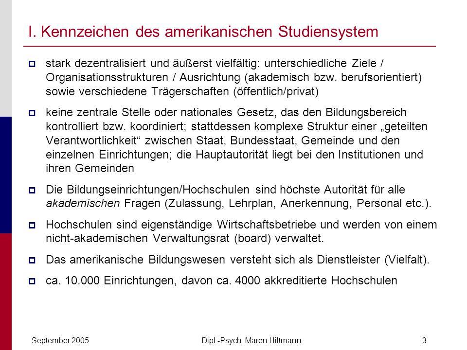 Dipl.-Psych. Maren HiltmannSeptember 20053 I. Kennzeichen des amerikanischen Studiensystem stark dezentralisiert und äußerst vielfältig: unterschiedli