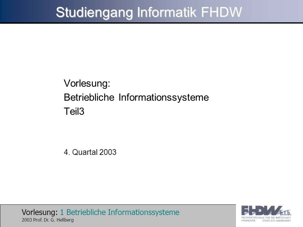 Vorlesung: 1 Betriebliche Informationssysteme 2003 Prof. Dr. G. Hellberg Studiengang Informatik FHDW Vorlesung: Betriebliche Informationssysteme Teil3